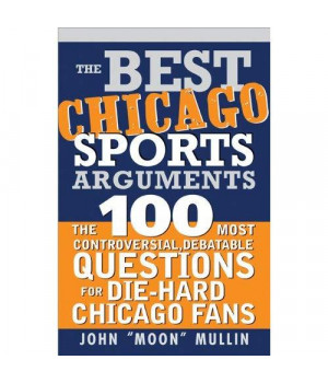 The Best Chicago Sports Arguments: The 100 Most Controversial, Debatable Questions for Die-Hard Chicago Fans (Best Sports Arguments)