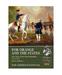For Orange and the States: The Army of the Dutch Republic, 1713-1772: Part I: Infantry (From Reason To Revolution)